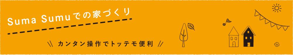 Suma Sumuでの家づくり 〜カンタン操作でトッテモ便利〜